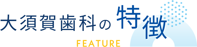 大須賀歯科の特徴 FEATURE